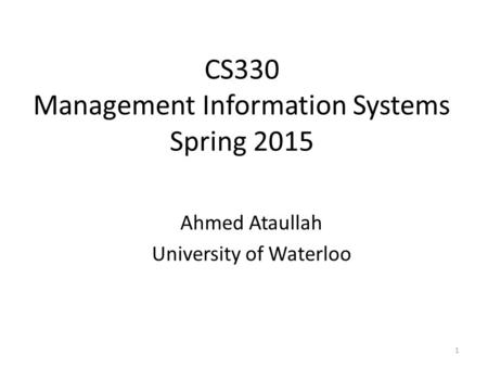 CS330 Management Information Systems Spring 2015 Ahmed Ataullah University of Waterloo 1.