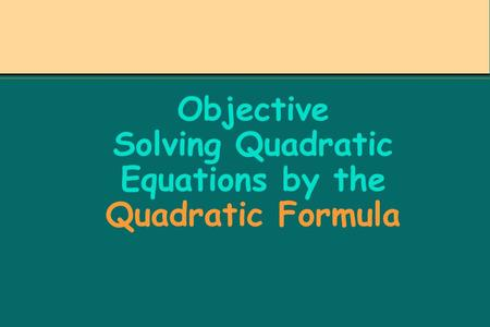 Objective Solving Quadratic Equations by the Quadratic Formula.