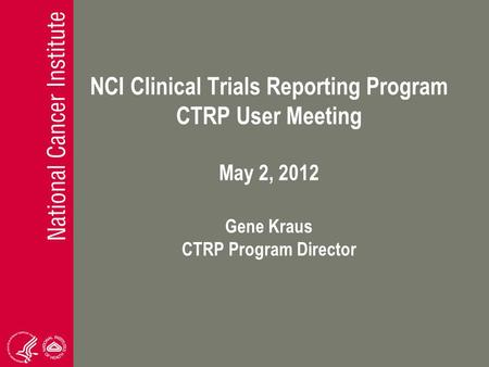 NCI Clinical Trials Reporting Program CTRP User Meeting May 2, 2012 Gene Kraus CTRP Program Director.