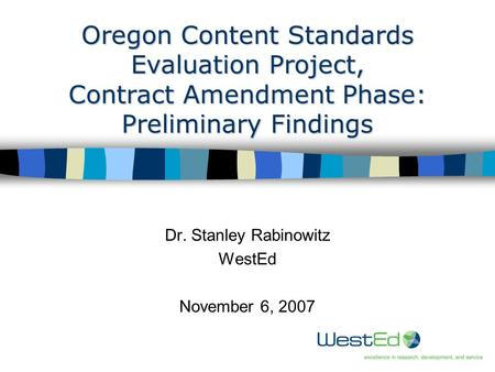 1 Oregon Content Standards Evaluation Project, Contract Amendment Phase: Preliminary Findings Dr. Stanley Rabinowitz WestEd November 6, 2007.