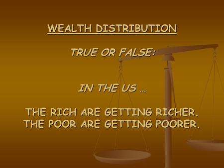 WEALTH DISTRIBUTION TRUE OR FALSE: IN THE US … THE RICH ARE GETTING RICHER. THE POOR ARE GETTING POORER.