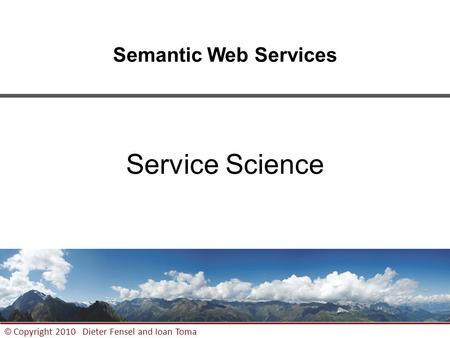 1 © Copyright 2010 Dieter Fensel and Ioan Toma Semantic Web <strong>Services</strong> <strong>Service</strong> Science.