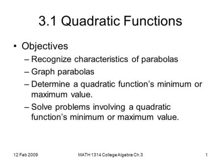12 Feb 2009MATH 1314 College Algebra Ch.31 3.1 Quadratic Functions Objectives –Recognize characteristics of parabolas –Graph parabolas –Determine a quadratic.