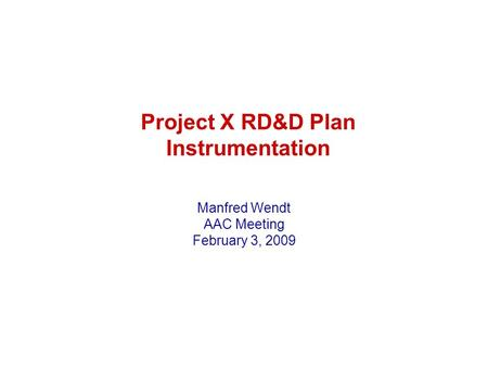 Project X RD&D Plan Instrumentation Manfred Wendt AAC Meeting February 3, 2009.