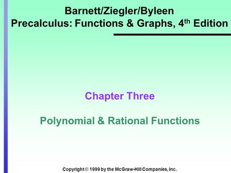 Copyright © 1999 by the McGraw-Hill Companies, Inc. Barnett/Ziegler/Byleen Precalculus: Functions & Graphs, 4 th Edition Chapter Three Polynomial & Rational.