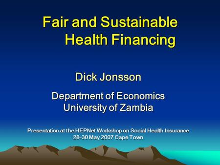 Fair and Sustainable Health Financing Dick Jonsson Department of Economics University of Zambia Presentation at the HEPNet Workshop on Social Health Insurance.