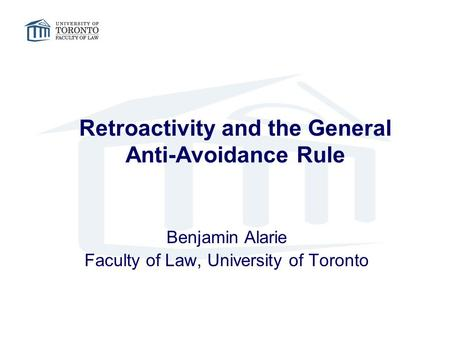 Retroactivity and the General Anti-Avoidance Rule Benjamin Alarie Faculty of Law, University of Toronto.