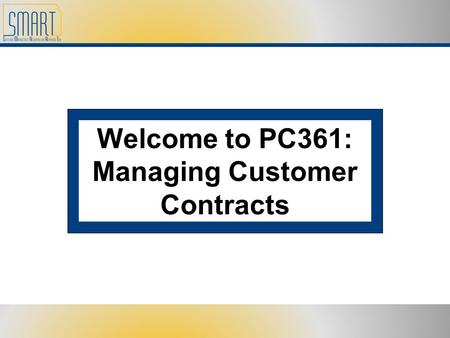 Welcome to PC361: Managing Customer Contracts. Please set cell phones and pagers to silent Refrain from side discussions. We all want to hear what you.