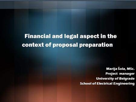 Financial and legal aspect in the context of proposal preparation Marija Šola, MSc. Project manager University of Belgrade School of Electrical Engineering.