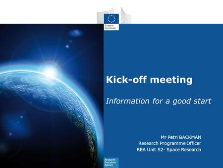 Kick-off meeting Information for a good start Mr Petri BACKMAN Research Programme Officer REA Unit S2- Space Research.
