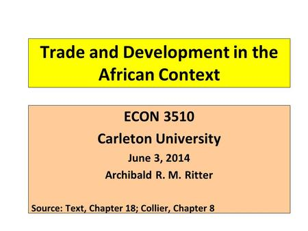 Trade and Development in the African Context ECON 3510 Carleton University June 3, 2014 Archibald R. M. Ritter Source: Text, Chapter 18; Collier, Chapter.