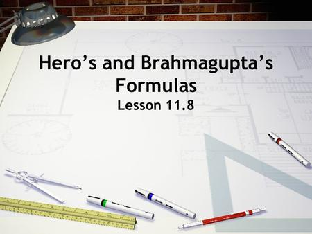 Hero's and Brahmagupta's Formulas Lesson 11.8. Hero of Alexandria He was an ancient Greek mathematician and engineer who was born in 10 AD. He invented.