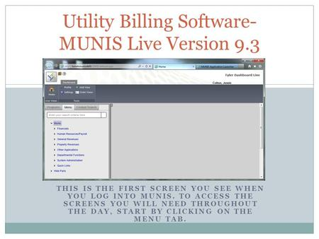 THIS IS THE FIRST SCREEN YOU SEE WHEN YOU LOG INTO MUNIS. TO ACCESS THE SCREENS YOU WILL NEED THROUGHOUT THE DAY, START BY CLICKING ON THE MENU TAB. Utility.