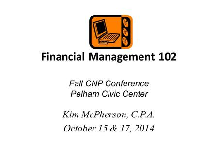 Financial Management 102 Fall CNP Conference Pelham Civic Center Kim McPherson, C.P.A. October 15 & 17, 2014.
