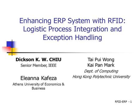 Enhancing ERP System with RFID: Logistic Process Integration and Exception Handling Dickson K. W. CHIU Senior Member, IEEE Eleanna Kafeza Athens University.