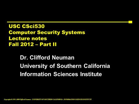 Copyright © 1995-2009 Clifford Neuman - UNIVERSITY OF SOUTHERN CALIFORNIA - INFORMATION SCIENCES INSTITUTE USC CSci530 <strong>Computer</strong> Security Systems Lecture.