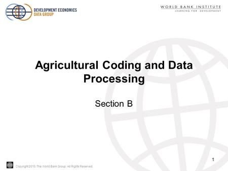Copyright 2010, The World Bank Group. All Rights Reserved. Agricultural Coding and Data Processing Section B 1.