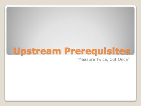 "Upstream Prerequisites ""Measure Twice, Cut Once""."