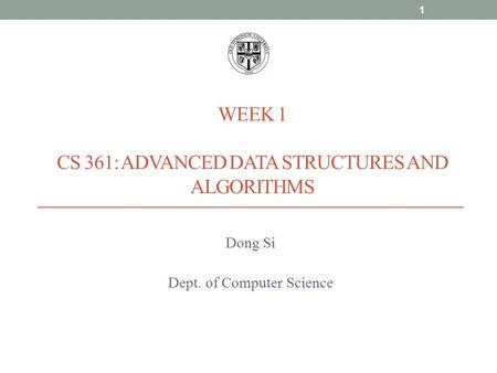 WEEK 1 CS 361: ADVANCED DATA STRUCTURES AND ALGORITHMS Dong Si Dept. of Computer Science 1.
