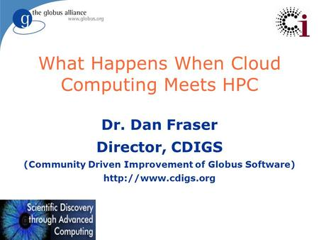 What Happens When Cloud Computing Meets HPC Dr. Dan Fraser Director, CDIGS (Community Driven Improvement of Globus Software)