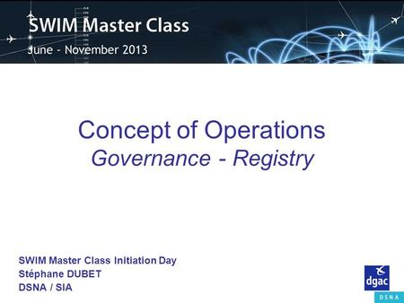 Concept of Operations Governance - Registry SWIM Master Class Initiation Day Stéphane DUBET DSNA / SIA.