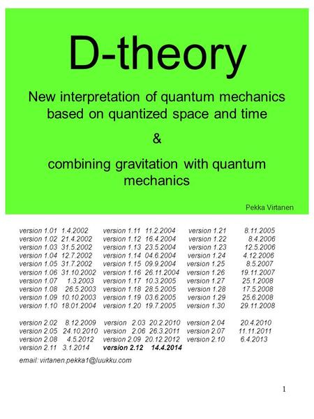 1 D-theory New interpretation <strong>of</strong> quantum mechanics based on quantized space and time & combining gravitation with quantum mechanics version 1.011.4.2002version.