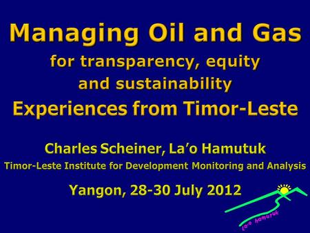 This presentation will discuss experiences, successes and challenges in managing oil and gas revenues and companies in Timor-Leste. We hope it will help.