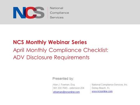 NCS Monthly Webinar Series April Monthly Compliance Checklist: ADV Disclosure Requirements National Compliance Services, Inc. Delray Beach, FL www.ncsonline.com.