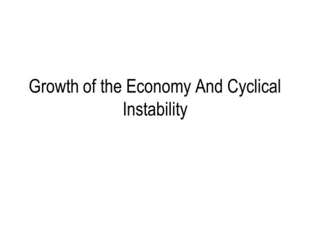 Growth of the Economy And Cyclical Instability. Content Economic or business cycle The Nature and Causes of Fluctuations in economic activity The trend.