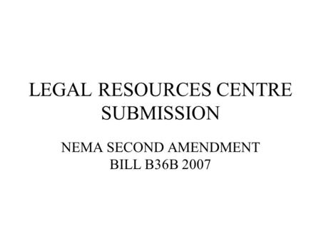 LEGAL RESOURCES CENTRE SUBMISSION NEMA SECOND AMENDMENT BILL B36B 2007.