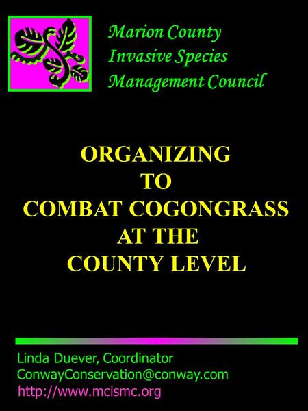 Marion County Invasive Species Management Council Linda Duever, Coordinator  ORGANIZING TO COMBAT COGONGRASS.