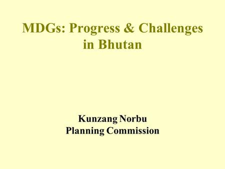 MDGs: Progress & Challenges in Bhutan Kunzang Norbu Planning Commission.