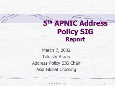 APNIC Policy SIG1 5 th APNIC Address Policy SIG Report March 7, 2002 Takashi Arano Address Policy SIG Chair Asia Global Crossing.