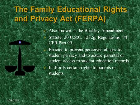 8/28/2015 The Family Educational Rights and Privacy Act (FERPA)  Also known as the Buckley Amendment.  Statute: 20 U.S.C. 1232g; Regulations: 34 CFR.