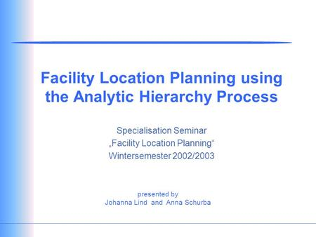 "Presented by Johanna Lind and Anna Schurba Facility Location Planning using the Analytic Hierarchy Process Specialisation Seminar ""Facility Location Planning"""