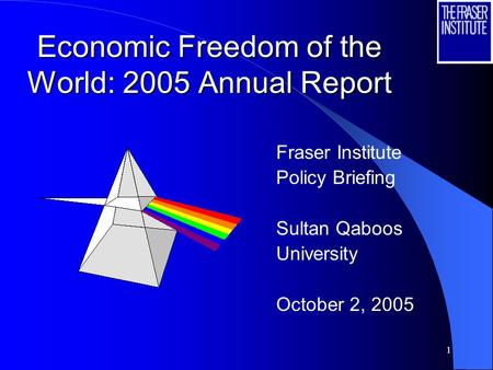 1 Economic Freedom of the World: 2005 Annual Report Fraser Institute Policy Briefing Sultan Qaboos University October 2, 2005.