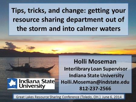 Tips, tricks, and change: getting your resource sharing department out of the storm and into calmer waters Holli Moseman Interlibrary Loan Supervisor Indiana.