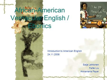African-American Vernacular English / Ebonics Introduction to American English 24.11.2008 Saija Lehtonen Feifei Liu Annamaria Payer.