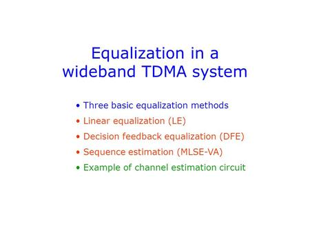 Equalization in a wideband TDMA system Three basic equalization methods Linear equalization (LE) Decision feedback equalization (DFE) Sequence estimation.