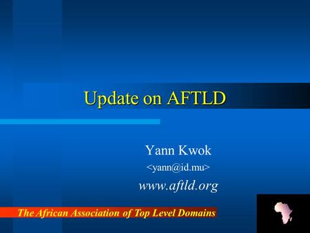 Update on AFTLD Yann Kwok www.aftld.org The African Association of Top Level Domains.