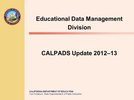 CALIFORNIA DEPARTMENT OF EDUCATION Tom Torlakson, State Superintendent of Public Instruction CALPADS Update 2012–13 Educational Data Management Division.