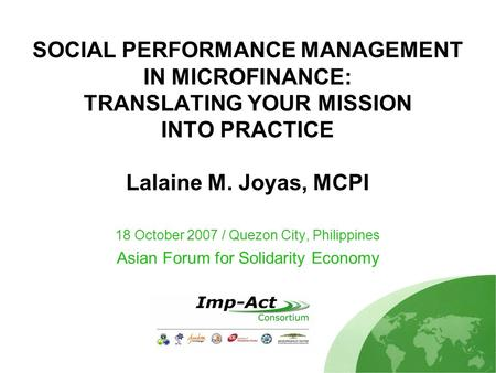 SOCIAL PERFORMANCE MANAGEMENT IN MICROFINANCE: TRANSLATING YOUR MISSION INTO PRACTICE Lalaine M. Joyas, MCPI 18 October 2007 / Quezon City, Philippines.