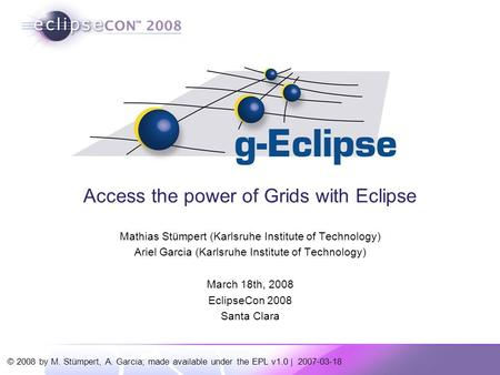 © 2008 by M. Stümpert, A. Garcia; made available under the EPL v1.0 | 2007-03-18 Access the power of Grids with Eclipse Mathias Stümpert (Karlsruhe Institute.