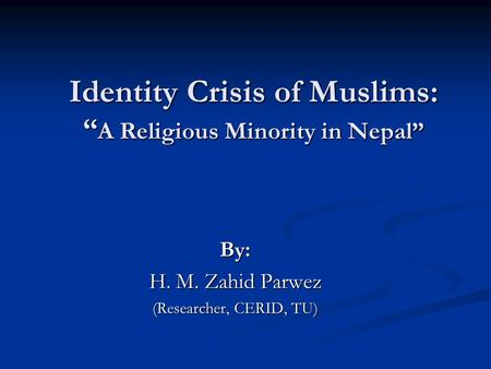 "Identity Crisis of Muslims: "" A Religious Minority in Nepal"" By: H. M. Zahid Parwez (Researcher, CERID, TU)"