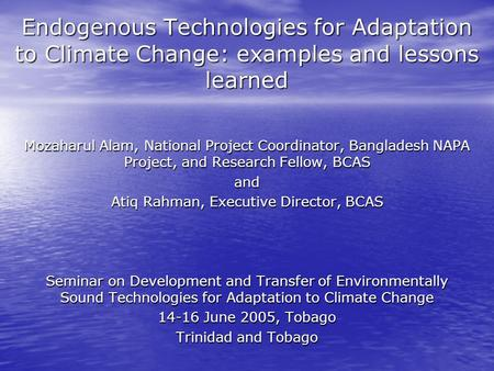 Endogenous Technologies for Adaptation to Climate Change: examples and lessons learned Mozaharul Alam, National Project Coordinator, Bangladesh NAPA Project,