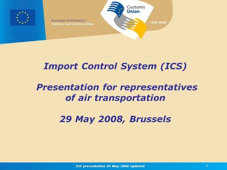 European Commission / Taxation and Customs Union 1968-2008 ICS presentation 29 May 2008 updated 1 Import Control System (ICS) Presentation for representatives.