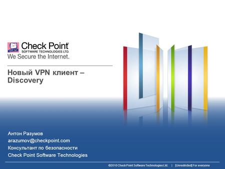 ©2010 Check Point Software Technologies Ltd. | [Unrestricted] For everyone Новый VPN клиент – Discovery Антон Разумов Консультант.