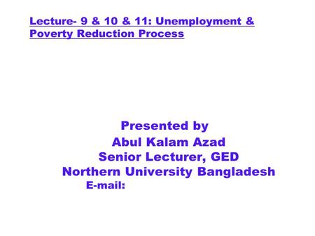 Lecture- 9 & 10 & 11: Unemployment & Poverty Reduction Process Presented by Abul Kalam Azad Senior Lecturer, GED Northern University Bangladesh E-mail: