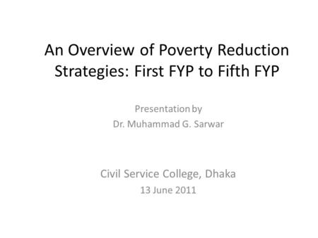 An Overview of Poverty Reduction Strategies: First FYP to Fifth FYP Presentation by Dr. Muhammad G. Sarwar Civil Service College, Dhaka 13 June 2011.