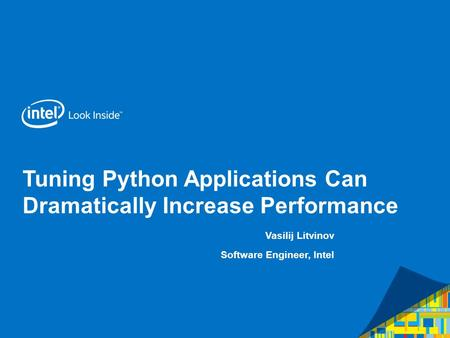 Tuning Python Applications Can Dramatically Increase Performance Vasilij Litvinov Software Engineer, Intel.